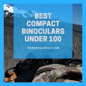 Best Compact Binoculars Under 100 - 3 Affordable Top Picks Revealed