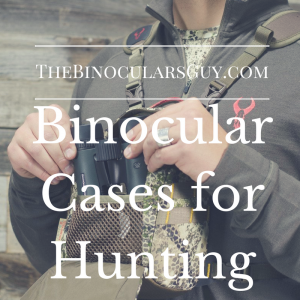 Binocular Cases for Hunting - Our Top 3 picks for 2017 Revealed